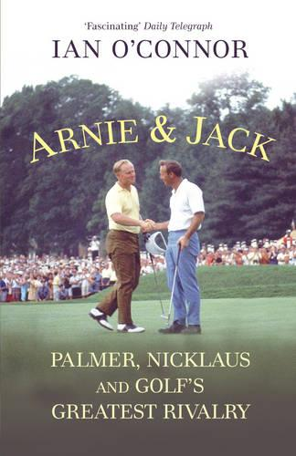 Arnie & Jack: Palmer, Nicklaus and Golf's Greatest Rivalry (Paperback)