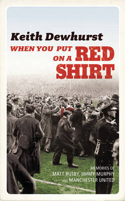 When You Put on a Red Shirt: The Dreamers and their Dreams: Memories of Matt Busby, Jimmy Murphy and Manchester United (Hardback)