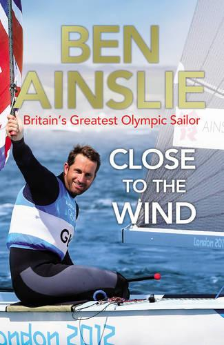 Ben Ainslie: Close to the Wind: Britain's Greatest Olympic Sailor (Paperback)