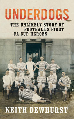 Underdogs: The Unlikely Story of Football's First FA Cup Heroes (Hardback)