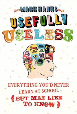 Usefully Useless: Everything you'd Never Learn at School (But May Like to Know) (Hardback)