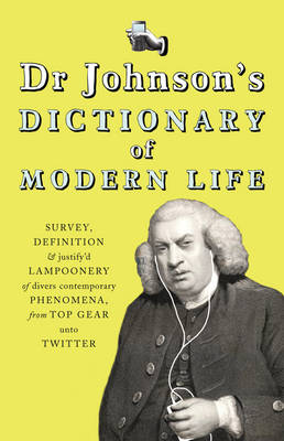 Dr Johnson's Dictionary of Modern Life: Survey, Definition & justify'd Lampoonery of divers contemporary Phenomena, from Top Gear unto Twitter (Hardback)