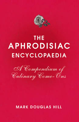 The Aphrodisiac Encyclopaedia: A Compendium of Culinary Come-ons (Hardback)