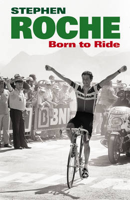 Born to Ride: The Autobiography of Stephen Roche (Hardback)