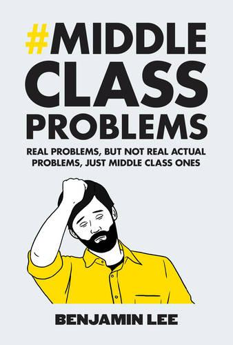 Middle Class Problems: Problems but not real actual problems, just middle class ones (Hardback)