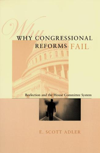 Why Congressional Reforms Fail: Reelection and the House Committee System - American Politics & Political Economy S. (Hardback)