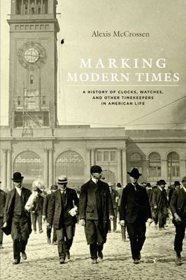 Marking Modern Times: A History of Clocks, Watches, and Other Timekeepers in American Life (Hardback)