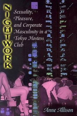 Nightwork: Sexuality, Pleasure and Corporate Masculinity in a Tokyo Hostess Club (Paperback)