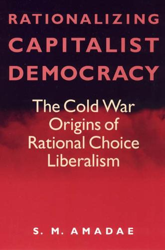 Rationalizing Capitalist Democracy: The Cold War Origins of Rational Choice Liberalism (Hardback)
