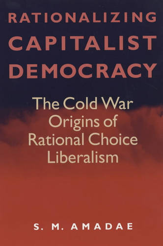 Rationalizing Capitalist Democracy: The Cold War Origins of Rational Choice Liberalism (Paperback)