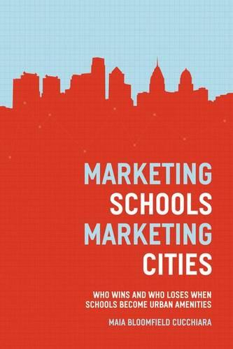 Marketing Schools, Marketing Cities: Who Wins and Who Loses When Schools Become Urban Amenities (Hardback)