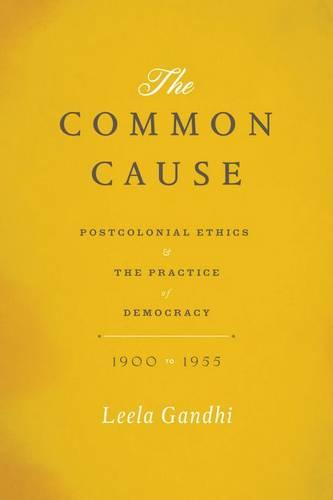 The Common Cause: Postcolonial Ethics and the Practice of Democracy, 1900-1955 (Hardback)