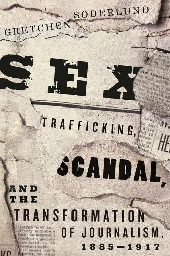 Sex Trafficking, Scandal, and the Transformation of Journalism, 1885-1917 (Paperback)