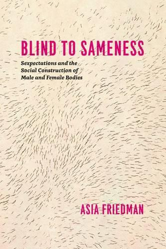 Blind to Sameness: Sexpectations and the Social Construction of Male and Female Bodies (Hardback)