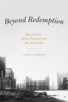 Beyond Redemption: Race, Violence, and the American South After the Civil War - American Beginnings, 1500 - 1900 (Hardback)