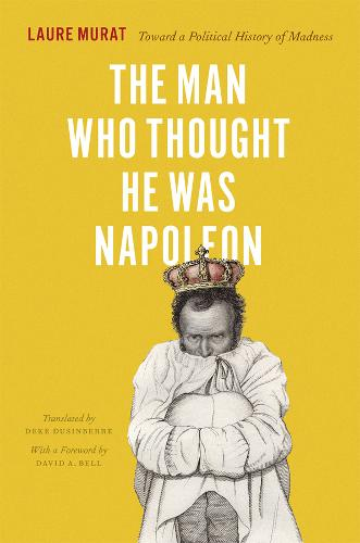 The Man Who Thought He Was Napoleon: Toward a Political History of Madness (Hardback)