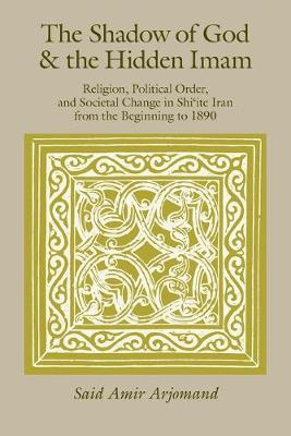 The Shadow of God and the Hidden Imam: Religion, Political Order, and Societal Change in Shi'ite Iran from the Beginning to 1890 - Publications of the Center for Middle Eastern Studies (CHUP) (Paperback)