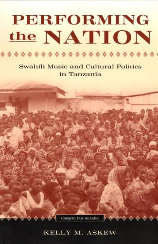 Performing the Nation: Swahili Music and Cultural Politics in Tanzania - Chicago Studies in Ethnomusicology (Hardback)
