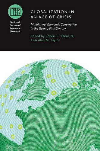 Globalization in an Age of Crisis: Multilateral Economic Cooperation in the Twenty-first Century - National Bureau of Economic Research Conference Report (Hardback)