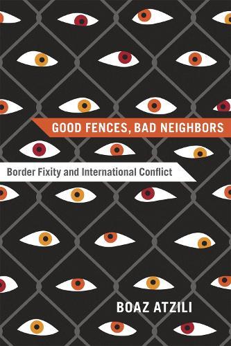 Good Fences, Bad Neighbors: Border Fixity and International Conflict (Paperback)
