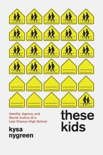 These Kids: Identity, Agency, and Social Justice at a Last Chance High School (Hardback)