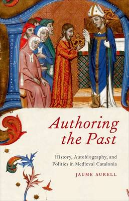 Authoring the Past: History, Autobiography, and Politics in Medieval Catalonia (Hardback)