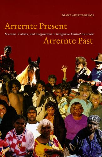 Arrernte Present, Arrernte Past: Invasion, Violence, and Imagination in Indigenous Central Australia (Paperback)