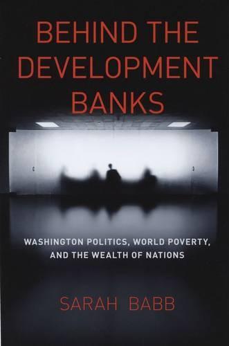 Behind the Development Banks: Washington Politics, World Poverty, and the Wealth of Nations (Hardback)