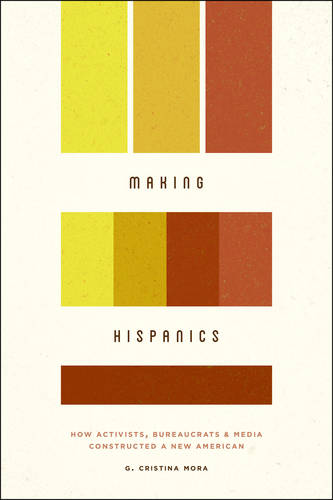 Making Hispanics: How Activists, Bureaucrats, and Media Constructed a New American (Paperback)