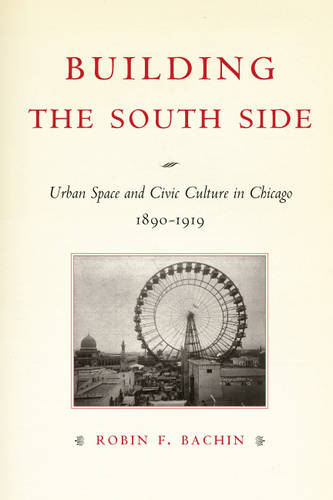 Building the South Side: Urban Space and Civic Culture in Chicago, 1890-1919 - Historical Studies of Urban America (Hardback)