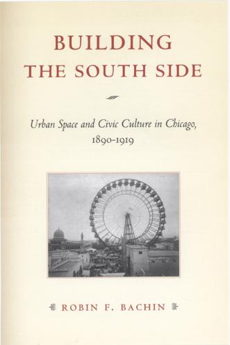 Building the South Side: Urban Space and Civic Culture in Chicago, 1890-1919 - Historical Studies of Urban America (Paperback)