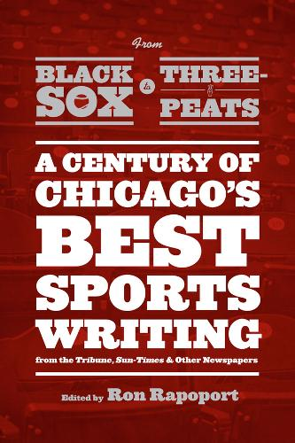 From Black Sox to Three-peats: A Century of Chicago's Best Sports-writing from the Tribune, Sun-Times, and Other Newspapers (Paperback)