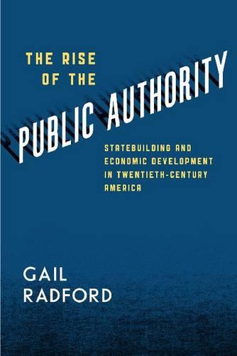 The Rise of the Public Authority: Statebuilding and Economic Development in Twentieth-century America (Paperback)