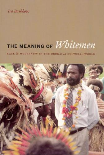 The Meaning of the Whitemen: Race and Modernity in the Orokaiva Cultural World (Hardback)