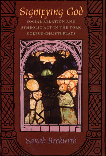Signifying God: Social Relation and Symbolic Act in the York Corpus Christi Plays (Hardback)