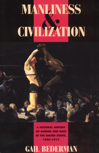 Manliness and Civilization: Cultural History of Gender and Race in the United States, 1880-1917 - Women in Culture and Society Series (Paperback)