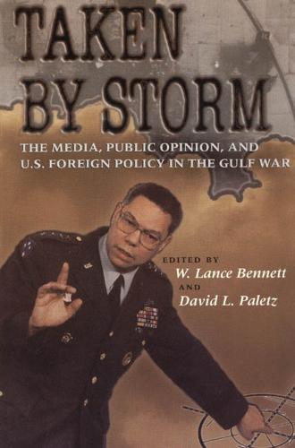 Taken by Storm: Media, Public Opinion and U.S. Foreign Policy in the Gulf War - American Politics & Political Economy S. (Paperback)