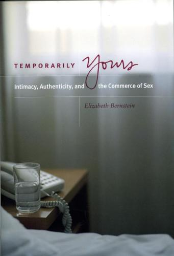 Temporarily Yours: Intimacy, Authenticity and the Commerce of Sex - Worlds of Desire: The Chicago Series on Sexuality, Gender & Culture (Hardback)
