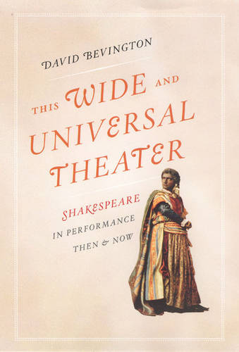 This Wide and Universal Theater: Shakespeare in Performance, Then and Now (Hardback)