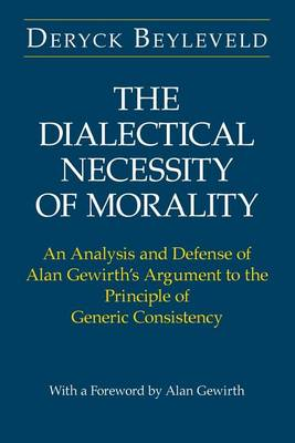 The Dialectical Necessity of Morality: An Analysis and Defense of Alan Gewirth's Argument to the Principle of Generic Consistency (Paperback)