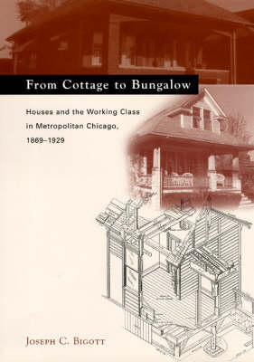 From Cottage to Bungalow: Houses and the Working Class in Metropolitan Chicago 1869-1929 - Chicago Architecture and Urbanism (Hardback)