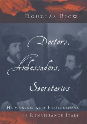 Doctors, Ambassadors, Secretaries: Humanism and Professions in Renaissance Italy (Hardback)