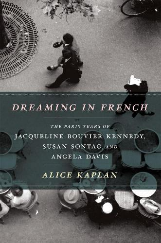 Dreaming in French: The Paris Years of Jacqueline Bouvier Kennedy, Susan Sontag, and Angela Davis (Paperback)
