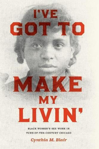 I've Got to Make My Livin': Black Women's Sex Work in Turn-of-the-century Chicago - Historical Studies of Urban America (Hardback)