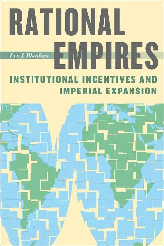 Rational Empires: Institutional Incentives and Imperial Expansion (Hardback)