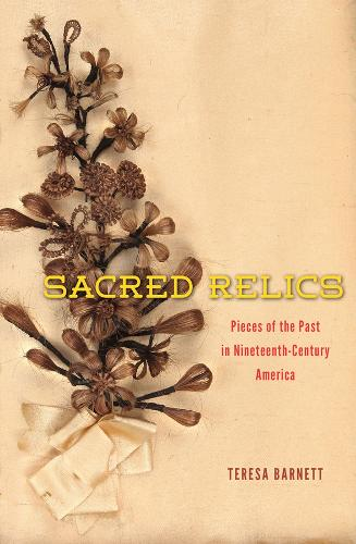 Sacred Relics: Pieces of the Past in Nineteenth-century America (Hardback)