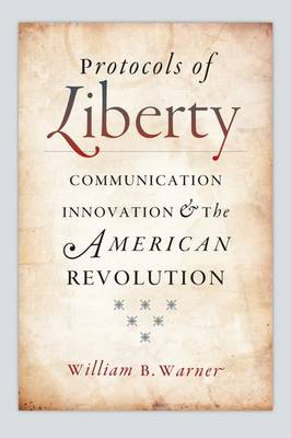 Protocols of Liberty: Communication Innovation and the American Revolution (Hardback)