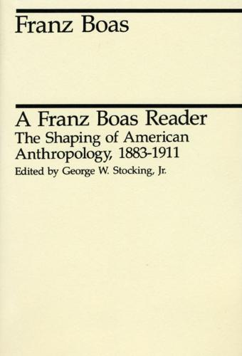 A Franz Boas Reader: Shaping of American Anthropology, 1883-1911 - Midway Reprints (Paperback)