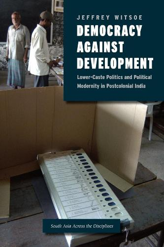 Democracy Against Development: Lower Caste Politics and Political Modernity in Postcolonial India - South Asia Across the Disciplines (Hardback)