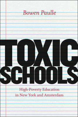 Toxic Schools: High-poverty Education in New York and Amsterdam - Fieldwork Encounters and Discoveries (Paperback)